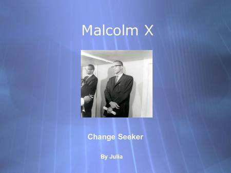 Malcolm X Change Seeker By Julia. Biography  Born on May 19, 1925 in Omaha, Nebraska.  Died February 21,1965, in Manhattan, New York was shot and killed.