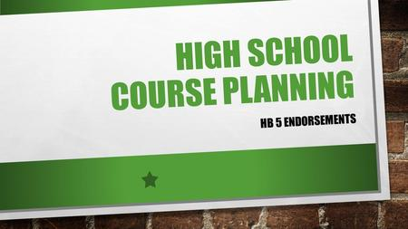 HIGH SCHOOL COURSE PLANNING HB 5 ENDORSEMENTS. HIGH SCHOOL ACRONYMS ACADEMIC PROGRAM CATEGORIES INCLUDE: GRADE LEVEL ACCELERATED PRE-ADVANCED PLACEMENT.