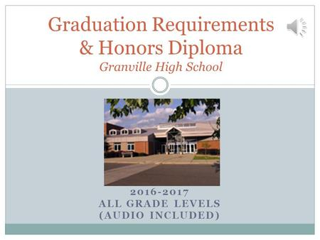 2016-2017 ALL GRADE LEVELS (AUDIO INCLUDED) Graduation Requirements & Honors Diploma Granville High School.