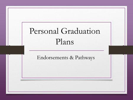 Personal Graduation Plans Endorsements & Pathways.
