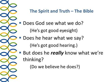 The Spirit and Truth – The Bible  Does God see what we do? (He's got good eyesight)  Does he hear what we say? (He's got good hearing.)  But does he.
