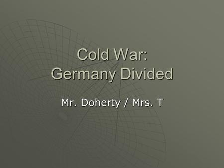 Cold War: Germany Divided Mr. Doherty / Mrs. T.