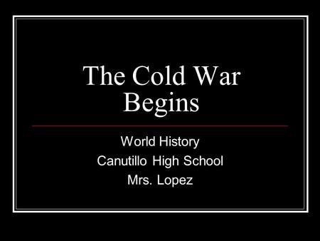 The Cold War Begins World History Canutillo High School Mrs. Lopez.