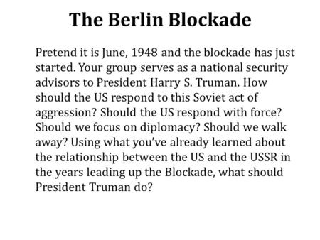 The Berlin Blockade Pretend it is June, 1948 and the blockade has just started. Your group serves as a national security advisors to President Harry S.