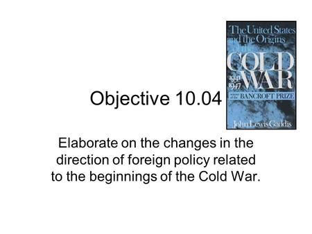 Objective 10.04 Elaborate on the changes in the direction of foreign policy related to the beginnings of the Cold War.