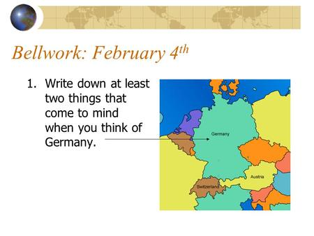 Bellwork: February 4 th 1.Write down at least two things that come to mind when you think of Germany.