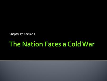 Chapter 27, Section 1.  Cold War: a state of tension between nations without actual fighting  Divided the world into opposing camps.