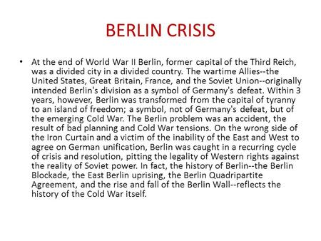 BERLIN CRISIS At the end of World War II Berlin, former capital of the Third Reich, was a divided city in a divided country. The wartime Allies--the United.