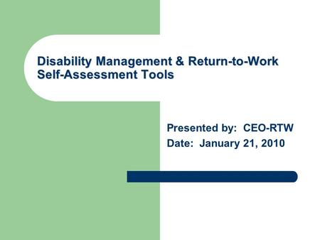 Disability Management & Return-to-Work Self-Assessment Tools Presented by: CEO-RTW Date: January 21, 2010.