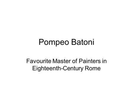 Pompeo Batoni Favourite Master of Painters in Eighteenth-Century Rome.