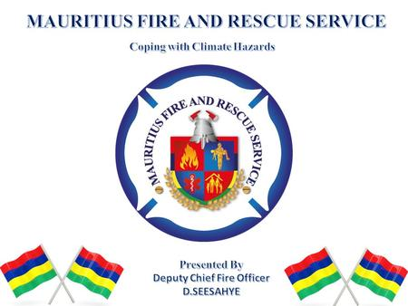 MAURITIUS FIRE AND RESCUE SERVICE The Mauritius Fire and Rescue Service Formally called Government Fire Service established during the 1954 During the.