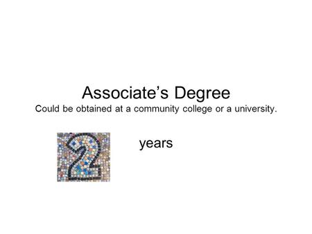 Associate's Degree Could be obtained at a community college or a university. years.