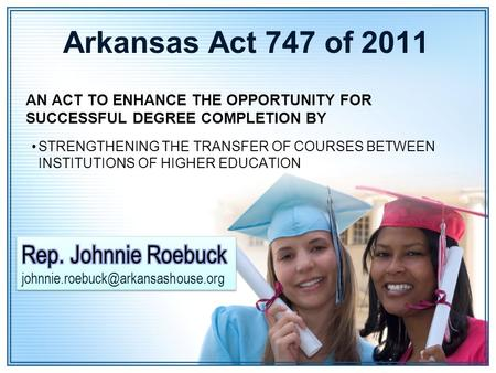 Arkansas Act 747 of 2011 AN ACT TO ENHANCE THE OPPORTUNITY FOR SUCCESSFUL DEGREE COMPLETION BY STRENGTHENING THE TRANSFER OF COURSES BETWEEN INSTITUTIONS.