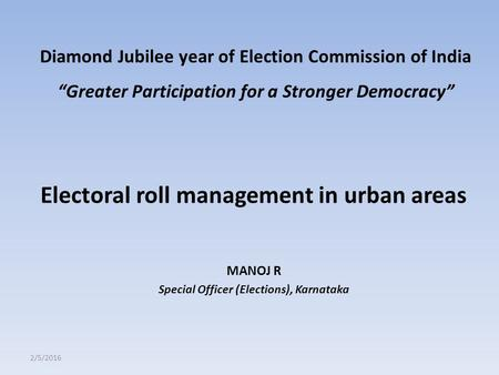 "Electoral roll management in urban areas MANOJ R Special Officer (Elections), Karnataka 2/5/2016 Diamond Jubilee year of Election Commission of India ""Greater."