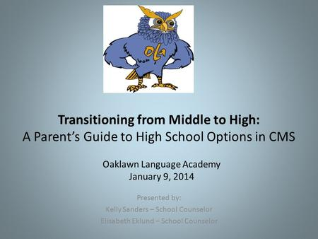 Transitioning from Middle to High: A Parent's Guide to High School Options in CMS Presented by: Kelly Sanders – School Counselor Elisabeth Eklund – School.