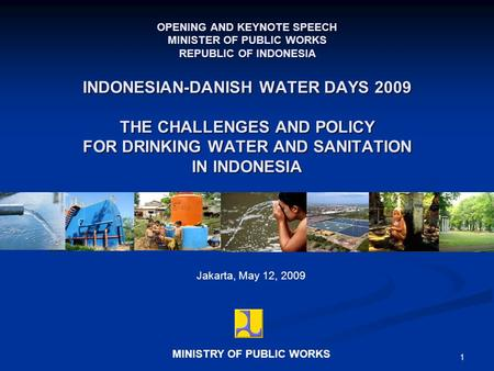 1 Jakarta, May 12, 2009 OPENING AND KEYNOTE SPEECH MINISTER OF PUBLIC WORKS REPUBLIC OF INDONESIA MINISTRY OF PUBLIC WORKS INDONESIAN-DANISH WATER DAYS.