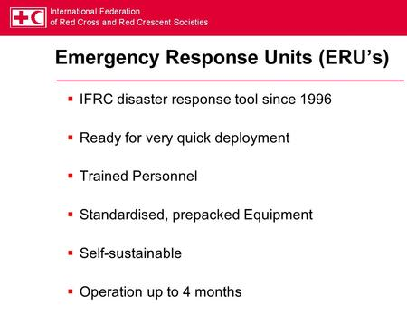 Emergency Response Units (ERU's)  IFRC disaster response tool since 1996  Ready for very quick deployment  Trained Personnel  Standardised, prepacked.