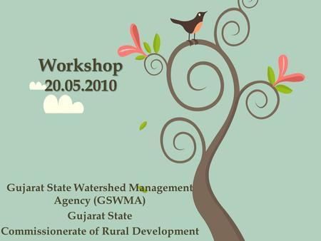 Workshop 20.05.2010 Gujarat State Watershed Management Agency (GSWMA) Gujarat State Commissionerate of Rural Development.