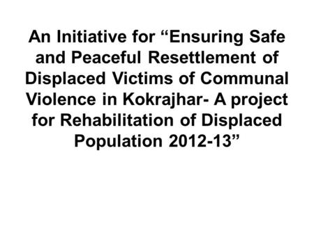 "An Initiative for ""Ensuring Safe and Peaceful Resettlement of Displaced Victims of Communal Violence in Kokrajhar- A project for Rehabilitation of Displaced."