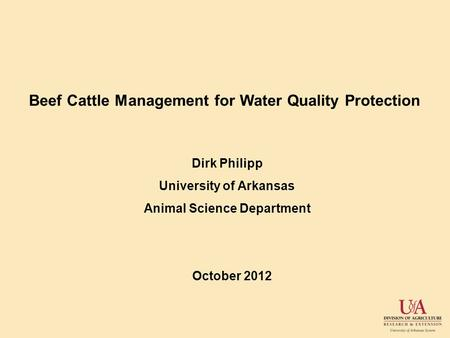 Beef Cattle Management for Water Quality Protection Dirk Philipp University of Arkansas Animal Science Department October 2012.