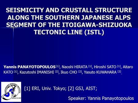 SEISMICITY AND CRUSTALL STRUCTURE ALONG THE SOUTHERN JAPANESE ALPS SEGMENT OF THE ITOIGAWA-SHIZUOKA TECTONIC LINE (ISTL) Speaker: Yannis Panayotopoulos.