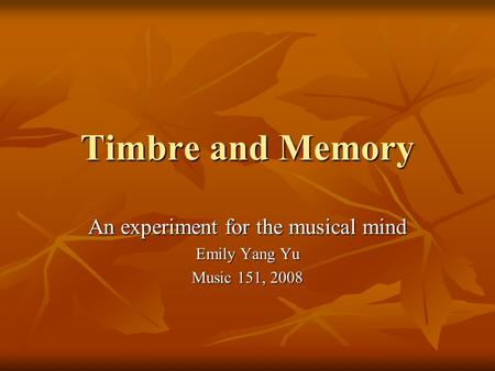 Timbre and Memory An experiment for the musical mind Emily Yang Yu Music 151, 2008.