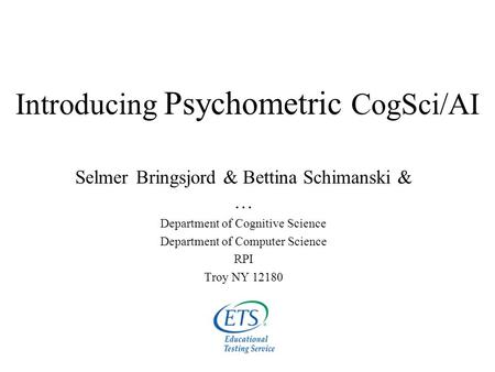 Introducing Psychometric CogSci/AI Selmer Bringsjord & Bettina Schimanski & … Department of Cognitive Science Department of Computer Science RPI Troy NY.