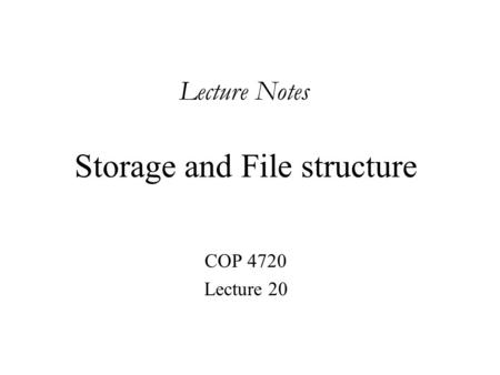 Storage and File structure COP 4720 Lecture 20 Lecture Notes.