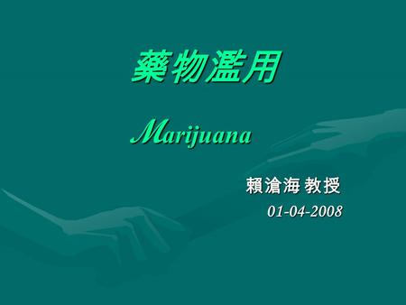 藥物濫用 M arijuana 賴滄海 教授 01-04-2008. Marijuana Learning objectives Statistics of Marijuana useStatistics of Marijuana use Effects of Marijuana useEffects.