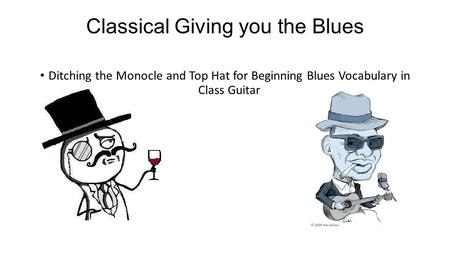 Classical Giving you the Blues Ditching the Monocle and Top Hat for Beginning Blues Vocabulary in Class Guitar.