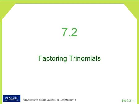 Copyright © 2010 Pearson Education, Inc. All rights reserved Sec 7.2 - 1 7.2 Factoring Trinomials.