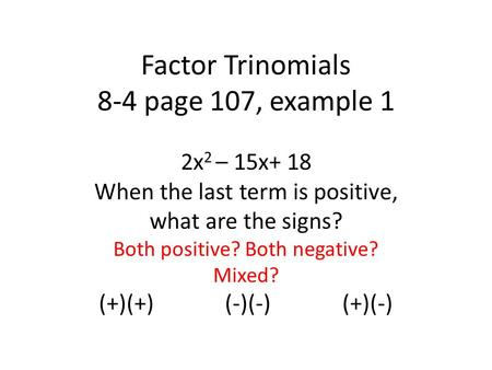 Factor Trinomials 8-4 page 107, example 1 2x 2 – 15x+ 18 When the last term is positive, what are the signs? Both positive? Both negative? Mixed? (+)(+)