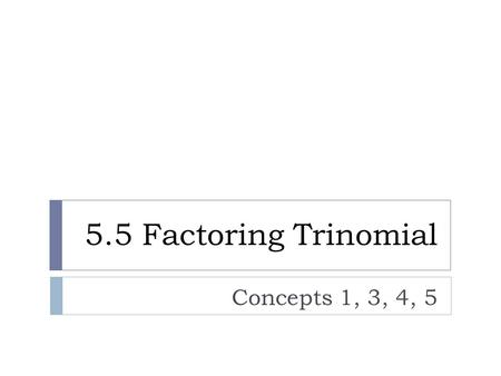 5.5 Factoring Trinomial Concepts 1, 3, 4, 5. Factoring Trinomials AC-method  Multiply: (2x + 3)(x + 2)  Factor: 2x 2 + 7x + 6.