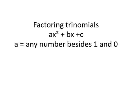 Factoring trinomials ax² + bx +c a = any number besides 1 and 0.