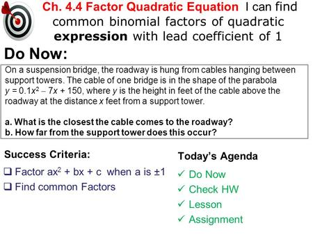 Ch. 4.4 Factor Quadratic Equation I can find common binomial factors of quadratic expression with lead coefficient of 1 Success Criteria:  Factor ax 2.