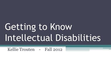 Getting to Know Intellectual Disabilities Kellie Trouten - Fall 2012.