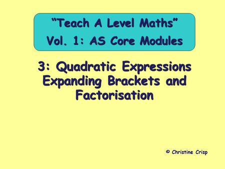 "3: Quadratic Expressions Expanding Brackets and Factorisation © Christine Crisp ""Teach A Level Maths"" Vol. 1: AS Core Modules."