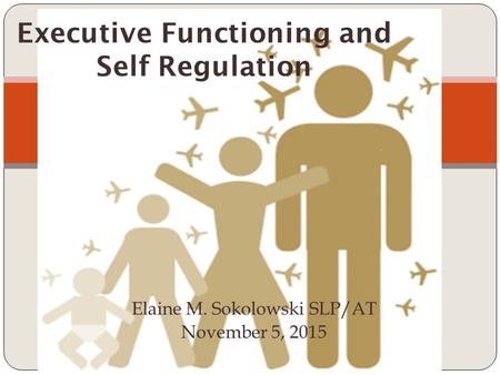 Elaine M. Sokolowski SLP/AT November 5, 2015 Executive Functioning and Self Regulation.