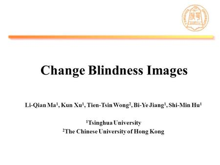 Change Blindness Images Li-Qian Ma 1, Kun Xu 1, Tien-Tsin Wong 2, Bi-Ye Jiang 1, Shi-Min Hu 1 1 Tsinghua University 2 The Chinese University of Hong Kong.