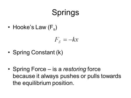Springs Hooke's Law (F s ) Spring Constant (k) Spring Force – is a restoring force because it always pushes or pulls towards the equilibrium position.