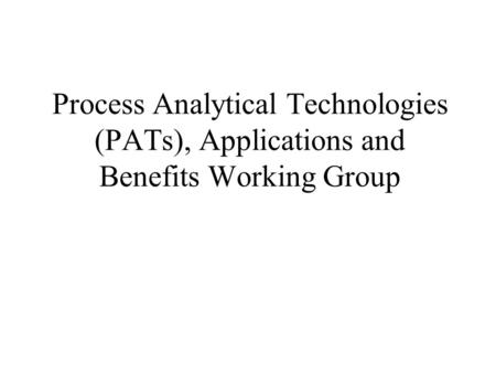 Process Analytical Technologies (PATs), Applications and Benefits Working Group.