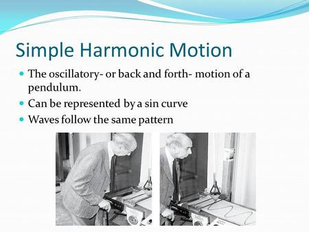 Simple Harmonic Motion The oscillatory- or back and forth- motion of a pendulum. Can be represented by a sin curve Waves follow the same pattern.
