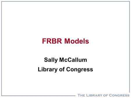 FRBR Models Sally McCallum Library of Congress. Outline  FRBR/MARC analysis  Clarify difference between exchange record and entreprise records (internal.
