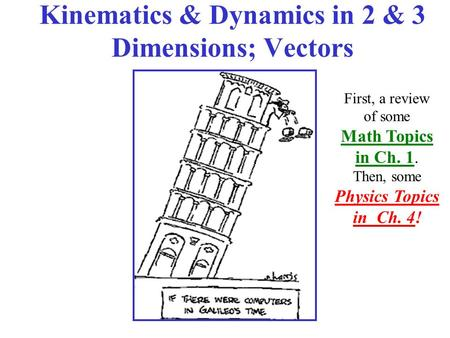 Kinematics & Dynamics in 2 & 3 Dimensions; Vectors First, a review of some Math Topics in Ch. 1. Then, some Physics Topics in Ch. 4!