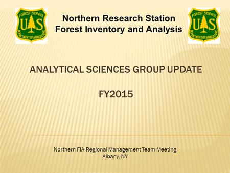 ANALYTICAL SCIENCES GROUP UPDATE FY2015 Northern FIA Regional Management Team Meeting Albany, NY Northern Research Station Forest Inventory and Analysis.