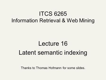 ITCS 6265 Information Retrieval & Web Mining Lecture 16 Latent semantic indexing Thanks to Thomas Hofmann for some slides.