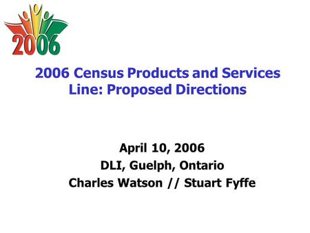 2006 Census Products and Services Line: Proposed Directions April 10, 2006 DLI, Guelph, Ontario Charles Watson // Stuart Fyffe.