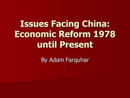 Issues Facing China: Economic Reform 1978 until Present By Adam Farquhar.