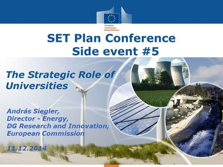 Energy SET Plan Conference Side event #5 András Siegler, Director - Energy, DG Research and Innovation, European Commission 11.12.2014 1 The Strategic.