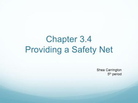 Chapter 3.4 Providing a Safety Net Shea Carrington 5 th period.